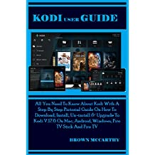 Kodi User Guide: All You Need To Know About Kodi With A Step By Step Pictorial Guide On How To Download, Install, Un-install & Upgrade To Kodi V.17.6 On Mac, Android, Windows, Fire TV Stick And Fire