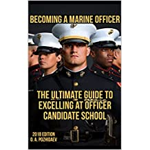 Becoming A Marine Officer: The Ultimate Guide To Excelling At Officer Candidate School: USMC OCS 2018 Edition