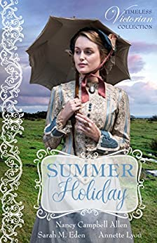 Summer Holiday (Timeless Victorian Collection Book 1) by [Allen, Nancy Campbell, Eden, Sarah M., Lyon, Annette]