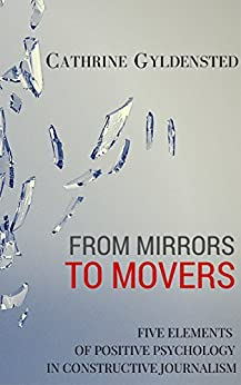 FROM MIRRORS TO MOVERS: Five Elements of Constructive Journalism by [Gyldensted, Cathrine]