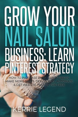 Grow Your Nail Salon Business: Learn Pinterest Strategy: How to Increase Blog Subscribers, Make More Sales, Design Pins, Automate & Get Website Traffic for Free
