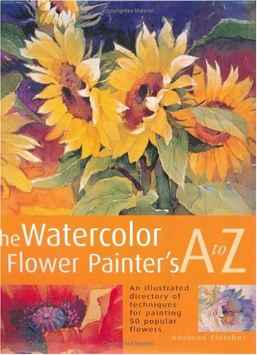 The Watercolor Flower Painters A To Z An Illustrated Directory Of Techniques For Painting 50 Popular Flowers Adelene Fletcher 9781581802146 Amazon