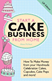 Start A Cake Business From Home – How To Make Money from your Handmade Celebration Cakes, Cupcakes, Cake Pops and more! UK Edition. (English Edition)