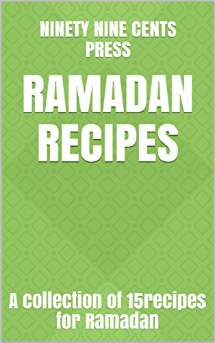 Ramadan Recipes: A collection of 15recipes for Ramadan by Ninety Nine Cents Press