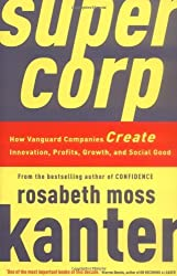 Supercorp: How Vanguard Companies Create Innovation, Profits, Growth, and Social Good by Rosabeth Moss Kanter (21-Jan-2010) Paperback