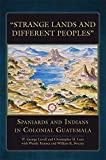 ": ""Strange Lands and Different Peoples"": Spaniards and Indians in Colonial Guatemala (The Civilization of the American Indian Series)"