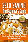 Seed Saving The Beginner's Guide: How To Save Time And Money By Preserving  Rare And Unique Seeds  (Vegetable, Easy Green House Plan, Preserve Store And ... Seed) (Square Foot Homesteading Book 8)