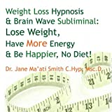 Weight Loss Hypnosis & Brain Wave Subliminal: Lose Weight, Have More Energy & Be Happier, No Diet!