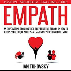 Empath: An Empowering Book for the Highly Sensitive Person on Utilizing Your Unique Ability and Maximizing Your Human Potential