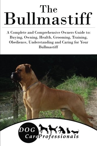 The Bullmastiff: A Complete and Comprehensive Owners Guide to: Buying, Owning, Health, Grooming, Training, Obedience, Understanding and Caring for ... to Caring for a Dog from a Puppy to Old Age)