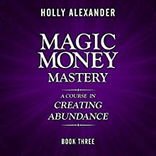 Magic Money Mastery: A Course in Creating Abundance: Book Three Audiobook by Holly Alexander Narrated by Rob Actis