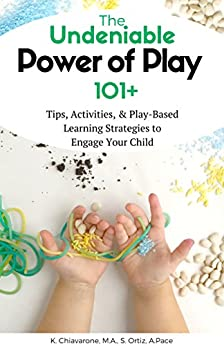 The Undeniable Power of Play: 101 Tips, Activities and Play-Based Learning Strategies to Engage Your Child by [Chiavarone, Katie, Ortiz, Susie, Pace, Alana]