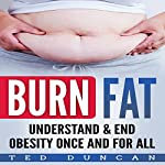 Burn Fat: Understand & End Obesity Once and for All | Ted Duncan