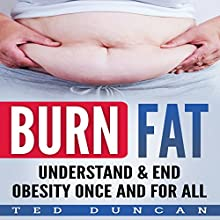 Burn Fat: Understand & End Obesity Once and for All Audiobook by Ted Duncan Narrated by Scott Miller