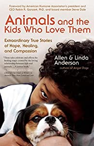 Animals and the Kids Who Love Them: Extraordinary True Stories of Hope, Healing, and Compassion