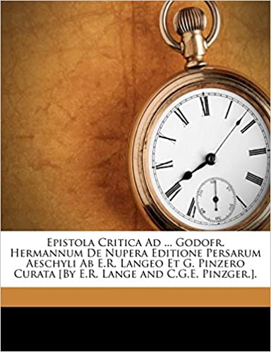 Free Download Epistola Critica Ad ... Godofr. Hermannum De Nupera Editione Persarum Aeschyli Ab E.R. Langeo Et G. Pinzero Curata [By E.R. Lange and C.G.E. Pinzger.]. EPUB