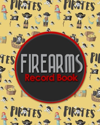 Firearms Record Book: ATF Log Book, Gun Log Book, FFL Log Book, Gun Catalog, Cute Pirates Cover (Firearms Record Books) (Volume 49)