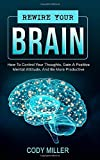 Rewire Your Brain: How To Control Your Thoughts, Gain A Positive Mental Attitude, And Be More Productive