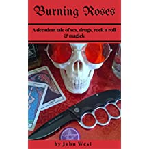 Burning Roses: A decadent tale of sex, drugs, rock n roll & magick