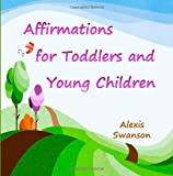 Affirmations for Toddlers and Young Children, Alexis Swanson, 1495402037