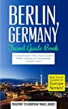 Berlin: Berlin, Germany: Travel Guide Book—A Comprehensive 5-Day Travel Guide to Berlin, Germany & Unforgettable German Travel (Best Travel Guides to Europe Series) (Volume 17)
