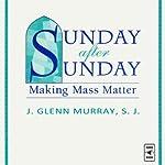 Sunday After Sunday: Making Mass Matter | J-Glenn Murray