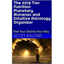 The 2019 Tao Nutrition Planetary Almanac and Intuitive Astrology Organizer: Plan Your Destiny Your Way (Yearly Almanac Book 3)