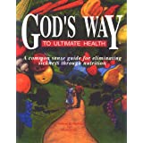 God's Way To Ultimate Health: A Common Sense Guide For Eliminating Sickness Through Nutrition