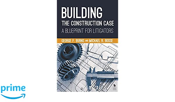 Building the construction case a blueprint for litigators george building the construction case a blueprint for litigators george f burns michael r bosse 9781627226998 amazon books malvernweather Image collections