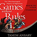 Games Without Rules: The Often-Interrupted History of Afghanistan Audiobook by Tamim Ansary Narrated by Tamim Ansary