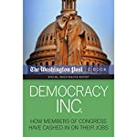 Democracy Inc.: How Members of Congress Have Cashed in on Their Jobs | David S. Fallis,Scott Higham,Dan Keating,Kimberly Kindy, The Washington Post