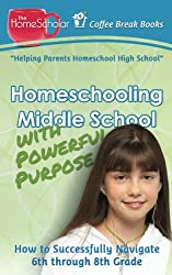 Homeschooling Middle School with Powerful Purpose: How to Successfully Navigate 6th through 8th Grade (Coffee Break Books) (Volume 32)