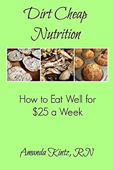 Dirt Cheap Nutrition: How to Eat Well for $25 a Week by [Kintz, Amanda]