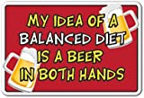 is beer - MY IDEA OF A BALANCED DIET IS A BEER IN BOTH HANDS Sign drink alcohol| Indoor/Outdoor | 12