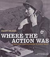 Where the Action Was: Women War Correspondents in World War II (American History Classics)