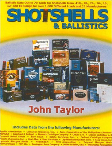 Shotshells & Ballistics: Ballistic Data Out to 70 Yards for Shotshells from .410-, 28-,24-, 20-, 16-,12- and 10-Gauge for over 1,600 Different Loads and 22 Manufacturers