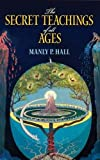 The Secret Teachings of All Ages: An Encyclopedic Outline of Masonic, Hermetic, Qabbalistic and Rosicrucian Symbolical Philosophy (Paperback)