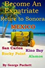 Become an Expatriate-Retire to Sonora, Mexico (Retire to: San Carlos, Puerto Penasco, Rocky Point, Kino Bay, Alamos): Become a Sonora Explorer