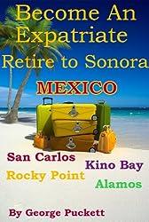 Become an Expatriate-Retire to Sonora, Mexico (Retire to: San Carlos, Puerto Penasco, Rocky Point, Kino Bay, Alamos): Become a Sonora Explorer