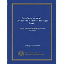 Supplement to Mr. Swinburne's Travels through Spain: Being a journey from Bayonne to Marseilles