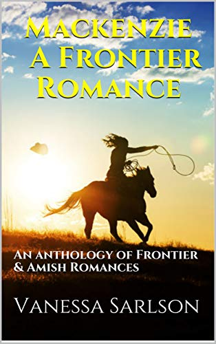 Mackenzie A Frontier Romance: An anthology of Frontier & Amish Romances by [Sarlson, Vanessa]