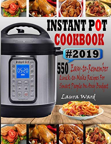 INSTANT POT COOKBOOK #2019: 550 Easy-to-Remember and Quick-to-Make Instant Pot Recipes for Smart People On Any Budget by Laura Ward