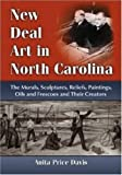 New Deal Art in North Carolina: The Murals, Sculptures, Reliefs, Paintings, Oils and Frescoes and Their Creators