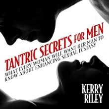 Tantric Secrets for Men: What Every Woman Will Want Her Man to Know About Enhancing Sexual Ecstasy Audiobook by Kerry Riley, Diane Riley Narrated by Julian Elfer