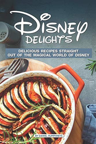 Disney Delights: Delicious Recipes Straight Out of The Magical World of Disney by Daniel Humphreys