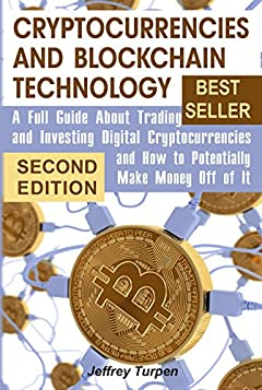Cryptocurrencies and Blockchain Technology: A Full Guide About Trading and Investing Digital Cryptocurrencies and How to Potentially Make Money Off of It (bitcoin guidebook, mastering bitcoin)