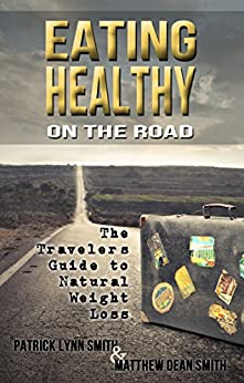 Eating Healthy on the Road: The Travelers Guide to Natural Weight Loss by [Smith, Patrick Lynn, Smith, Matthew Dean]