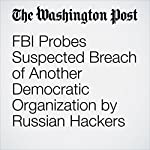 FBI Probes Suspected Breach of Another Democratic Organization by Russian Hackers | Ellen Nakashima