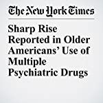 Sharp Rise Reported in Older Americans' Use of Multiple Psychiatric Drugs | Benedict Carey