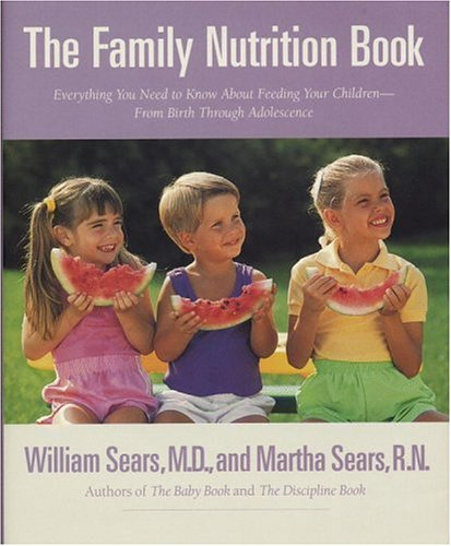 The Family Nutrition Book  Everything You Need To Know About Feeding Your Children From Birth Throughadolescence